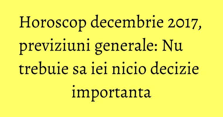 Horoscop decembrie 2017, previziuni generale: Nu trebuie sa iei nicio decizie importanta