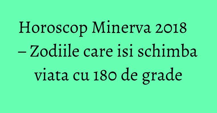 Horoscop Minerva 2018 – Zodiile care isi schimba viata cu 180 de grade