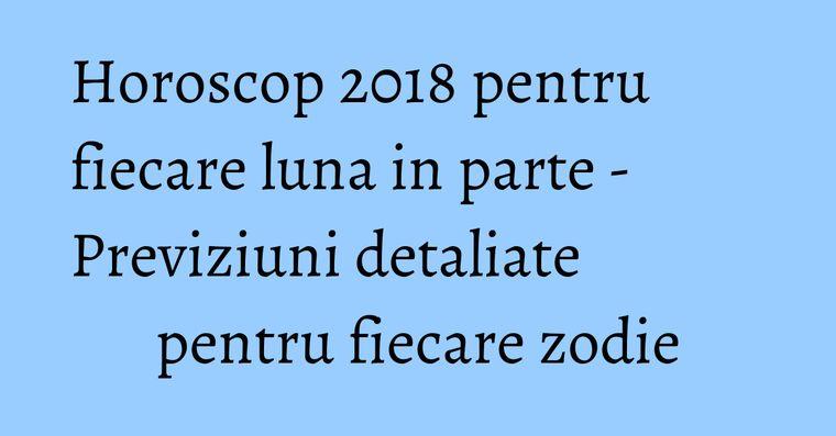 Horoscop 2018 pentru fiecare luna in parte - Previziuni detaliate pentru fiecare zodie
