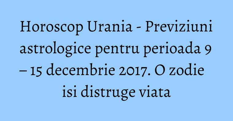 Horoscop Urania - Previziuni astrologice pentru perioada 9 – 15 decembrie 2017. O zodie isi distruge viata