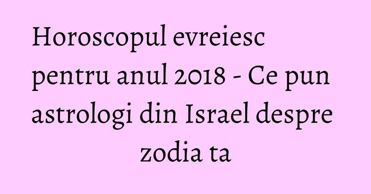 Horoscopul evreiesc pentru anul 2018 - Ce pun astrologi din Israel despre zodia ta