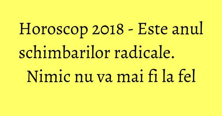 Horoscop 2018 - Este anul schimbarilor radicale. Nimic nu va mai fi la fel