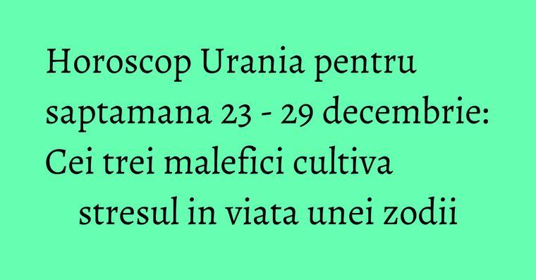 Horoscop Urania pentru saptamana 23 - 29 decembrie: Cei trei malefici cultiva stresul in viata unei zodii