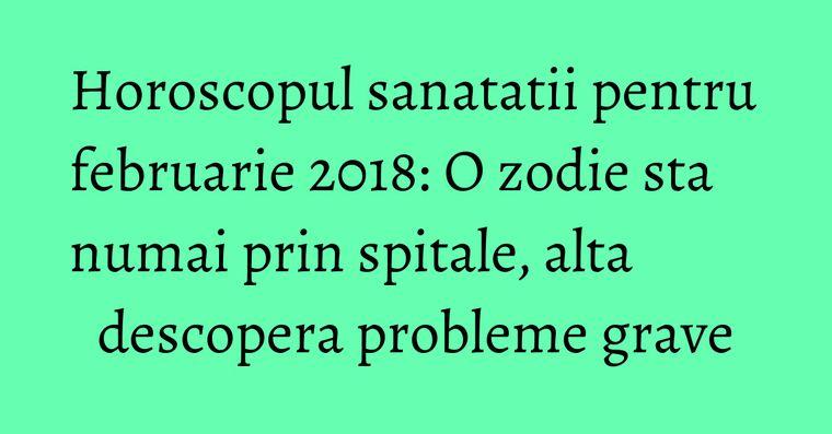 Horoscopul sanatatii pentru februarie 2018: O zodie sta numai prin spitale, alta descopera probleme grave