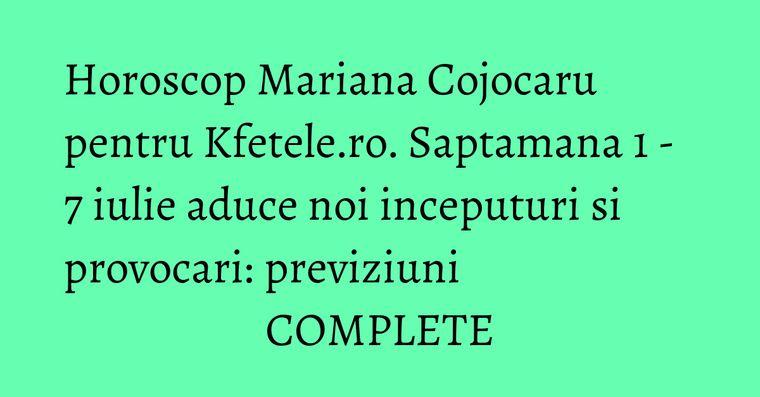 Horoscop Mariana Cojocaru pentru Kfetele.ro. Saptamana 1 - 7 iulie aduce noi inceputuri si provocari: previziuni COMPLETE