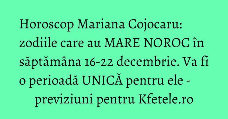 Horoscop Mariana Cojocaru: zodiile care au MARE NOROC în săptămâna 16-22 decembrie. Va fi o perioadă UNICĂ pentru ele - previziuni pentru Kfetele.ro