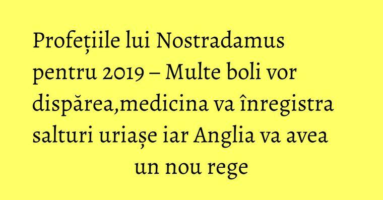 Profețiile lui Nostradamus pentru 2019 – Multe boli vor dispărea,medicina va înregistra salturi uriașe iar Anglia va avea un nou rege