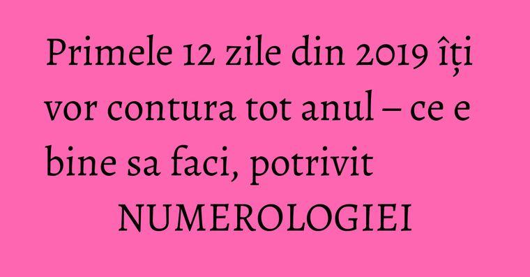 Primele 12 zile din  2019 îți vor contura tot anul – ce e bine sa faci, potrivit NUMEROLOGIEI