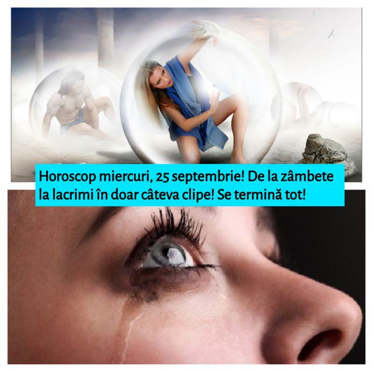 Horoscop miercuri, 25 septembrie!  De la zâmbete la lacrimi în doar câteva clipe! Se termină tot!